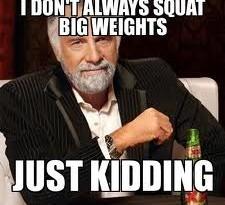 I don't always squat big weights just kidding