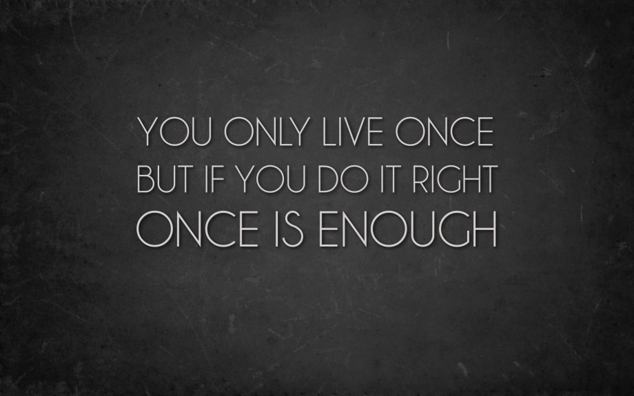 you only live life once - do it right!