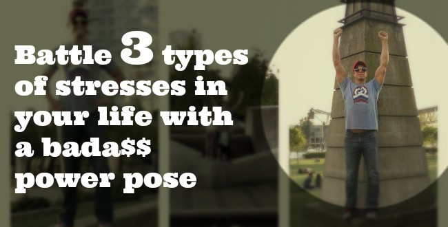Battle 3 types of stresses in your life with a bada$$ power pose
