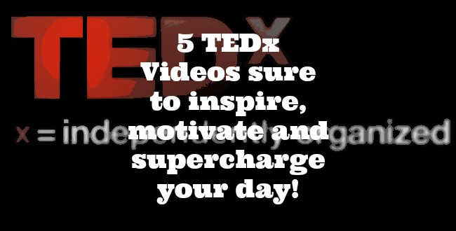 5 TEDx Videos sure to inspire, motivate and supercharge your day