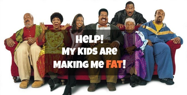 Help! My Kids are making me fat