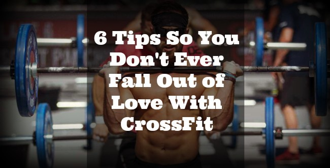 6 Tips So You Don't Ever Fall Out of Love With CrossFit