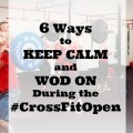 6 Ways to Keep Calm and WOD on during the CrossFit Open