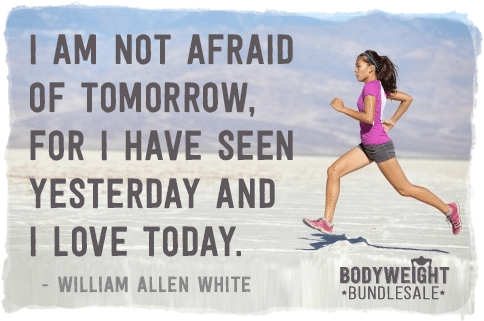 I am not afraid of tomorrow, for I have seen yesterday and I love today. William Allen White