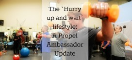 The 'Hurry up and wait' lifestyle: A Propel Ambassador Update