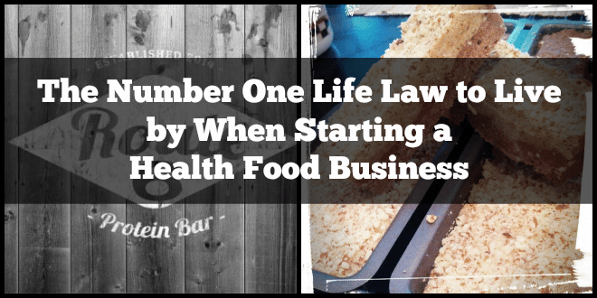 The Number One Life Law To Live By When Starting A Health Food Business