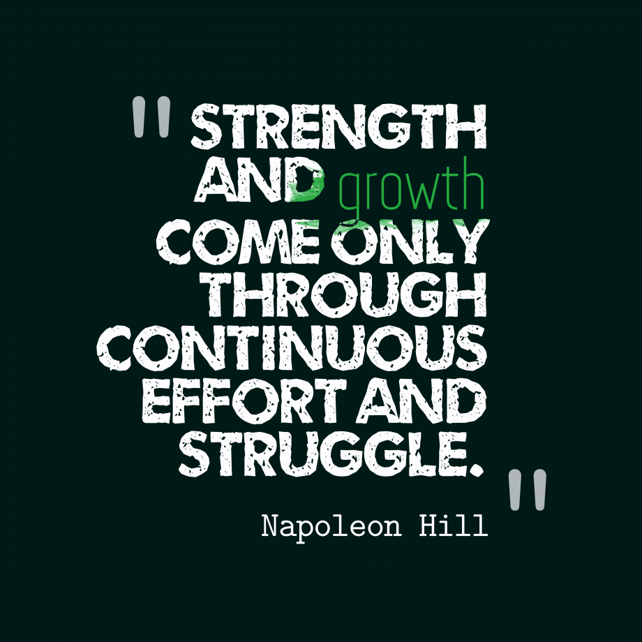 strength and growth come only through continuous effort and struggle - napoleon hill quote
