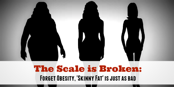 The Scale is Broken: Forget Obesity, 'Skinny Fat' is just as bad