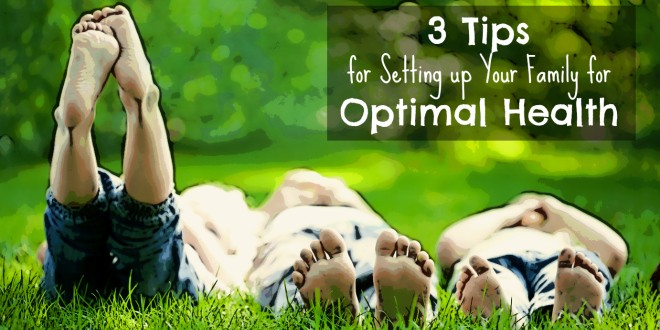 3 Tips for Setting Your Family Up For Optimal Health