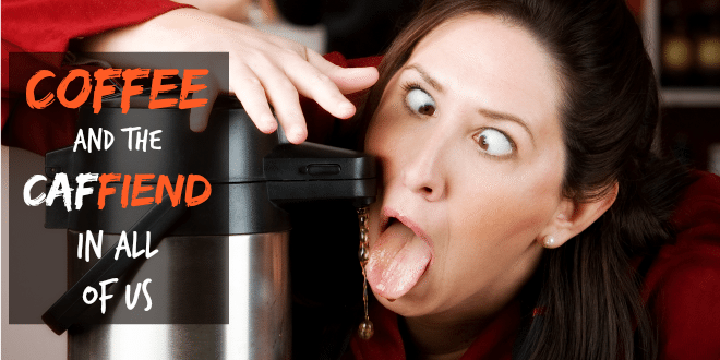 Coffee for the Caf-FIEND in All of Us (and other reasons why you should drink coffee)