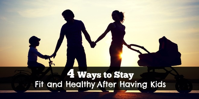 Fit Parent or Fat Parent: 4 Ways to Stay Fit and Healthy After Having Kids