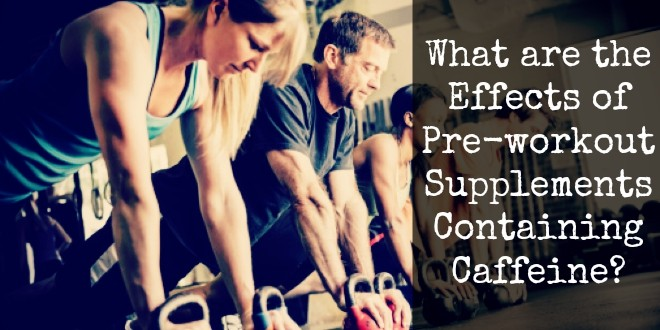 What Are The Effects Of A Pre-workout Supplements Containing Caffeine