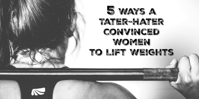 5 Ways a Tater-Hater Convinced Women to Lift Weights