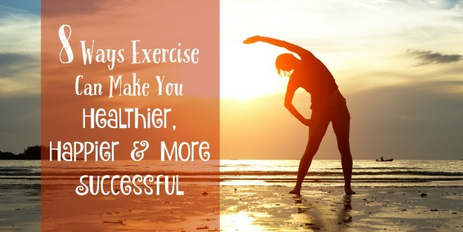 8 Ways Exercise Can Make You Healthier, Happier and More Successful