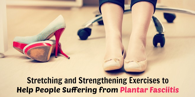 Stretching and Strengthening Exercises to Help People Suffering from Plantar Fasciitis
