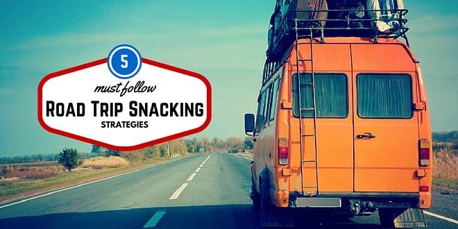 5 Must Follow Road Trip Snacking Strategies
