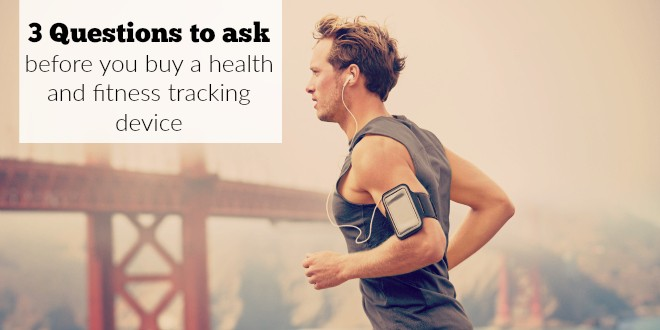 3 Questions to ask yourself before you buy a health and fitness tracking device