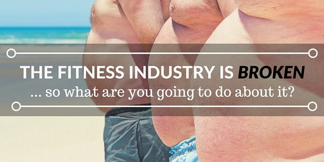 Fitness industry is broken so do something about it