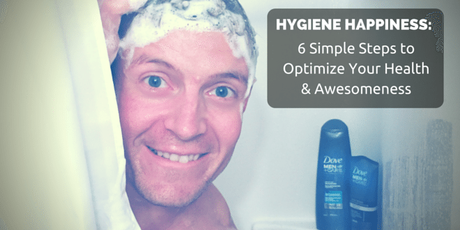 Hygiene Happiness: 6 Simple Steps to Optimize Your Health & Awesomeness