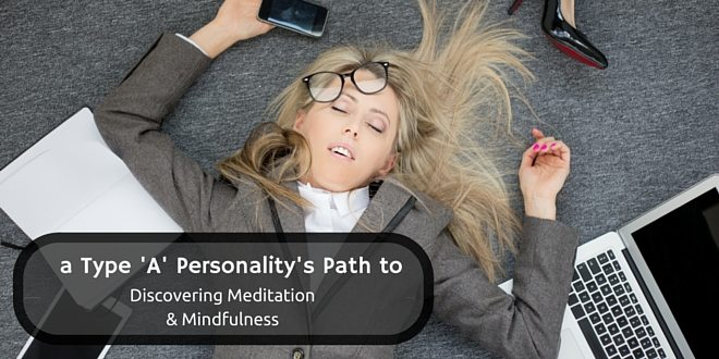 A Type A Personality's Path to Discovering Meditation and Mindfulness