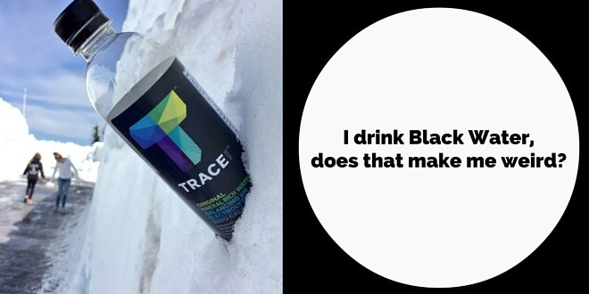 I Like To Drink Black Water Does That Make Me Weird