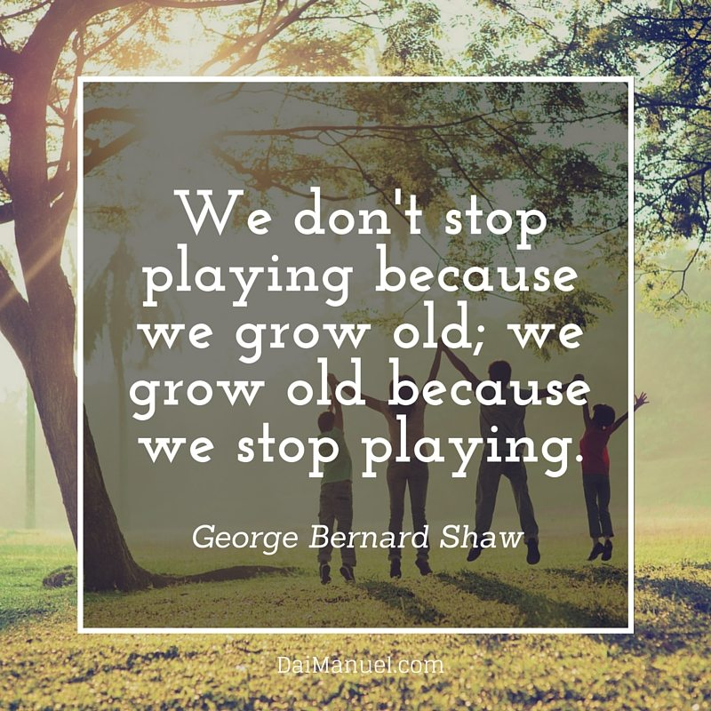 We dont stop playing because we grow old