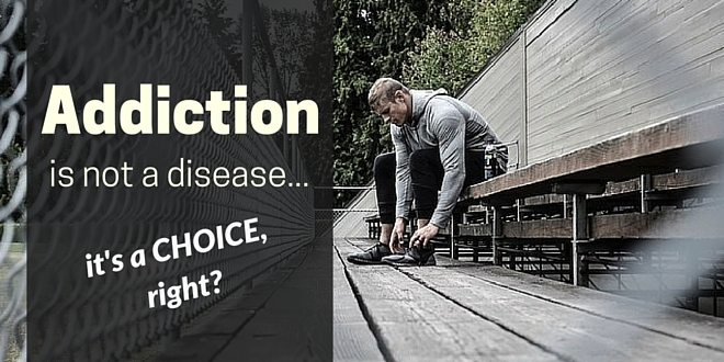 Addiction is not a disease, it's a choice, right?