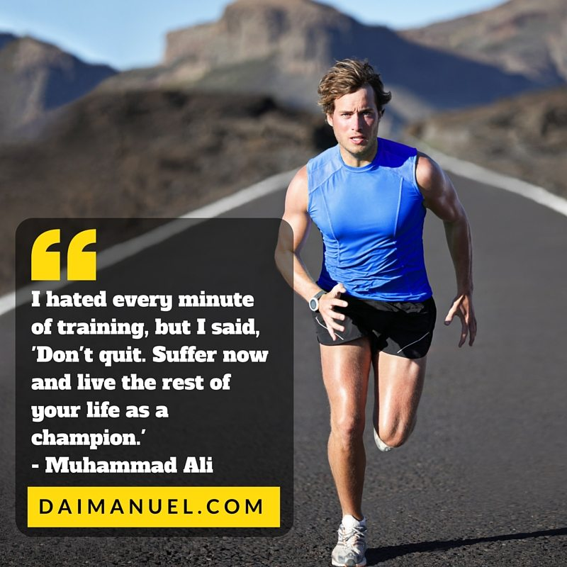 I hated every minute of training, but I said, 'Don't quit. Suffer now and live the rest of your life as a champion.' -Muhammad Ali