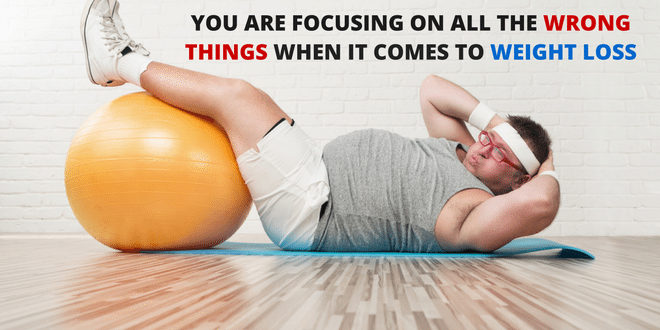You Are Focusing On All The Wrong Things When It Comes To Weight Loss