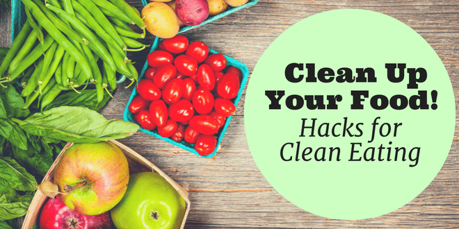 Clean Up Your Food - Hacks for Clean Eating