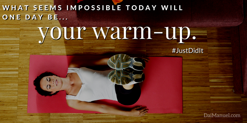 what seems impossible today will be your warmup tomorrow