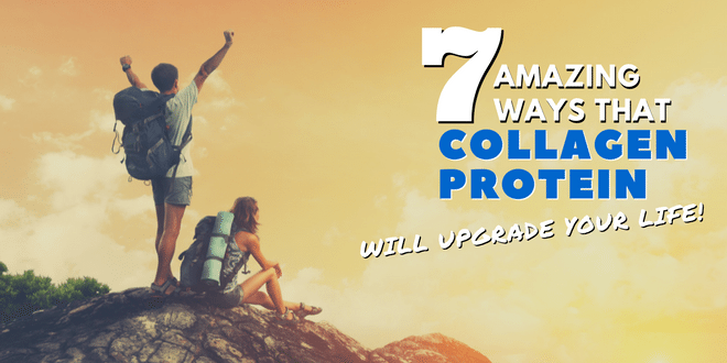 7 Amazing Ways that Collagen Protein Will Upgrade Your Life
