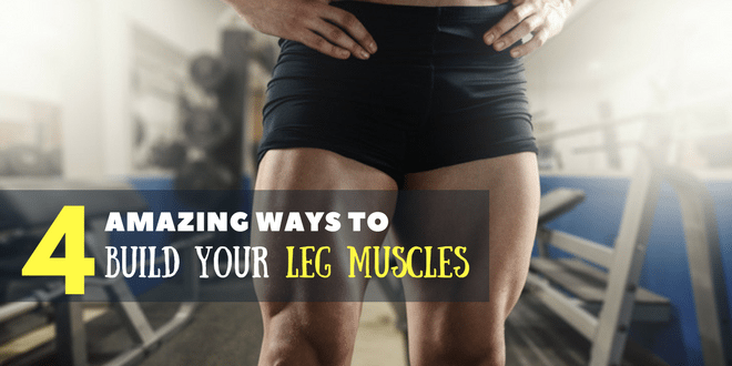 4 Amazing Ways To Build Your Leg Muscles