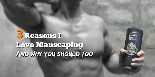 3 reasons why I love manscaping