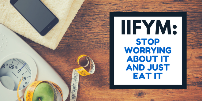IIFYM STOP WORRYING ABOUT IT AND JUST EAT IT