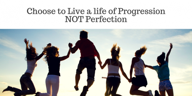 Choose to Live a life of Progression NOT perfection