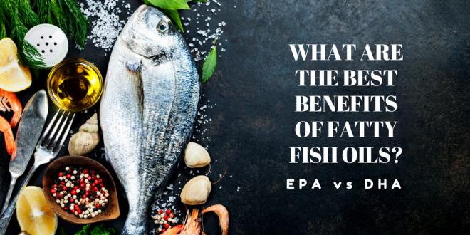 What are the Best Benefits of Fatty Fish Oils