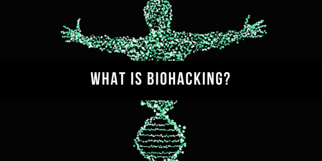 What Is Biohacking And Why You Should Care