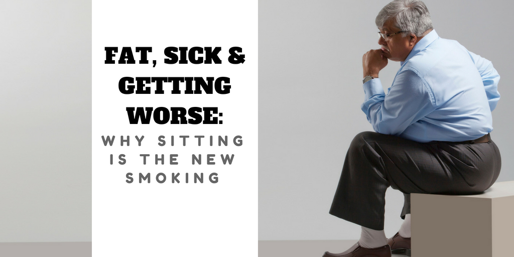 Fat, Sick and Getting Worse: Why Sitting is the New Smoking