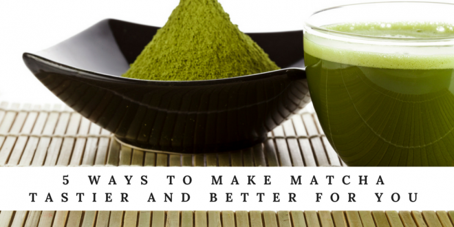 5 Ways to Make Matcha Tastier and Better for You