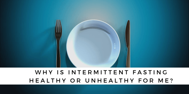 Why is Intermittent Fasting Healthy or Unhealthy for me