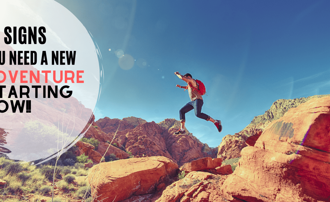 10 Signs You Need a New Adventure Starting NOW