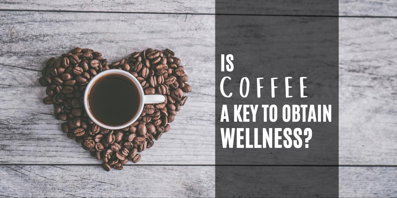 Is Coffee a Key To Obtain Wellness?