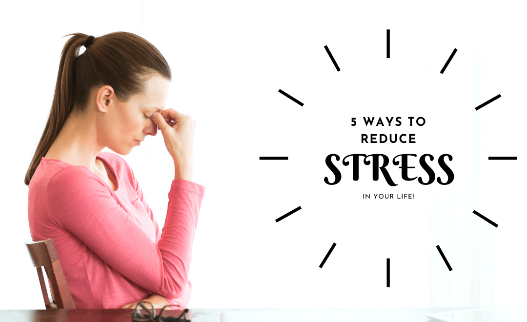5 Ways to Reduce Stress In Your Life Starting NOW