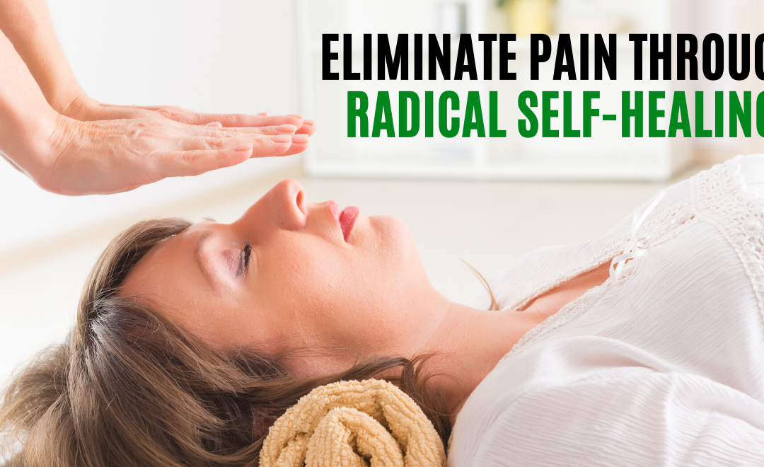 How to Eliminate Pain Through Radical Self-Healing