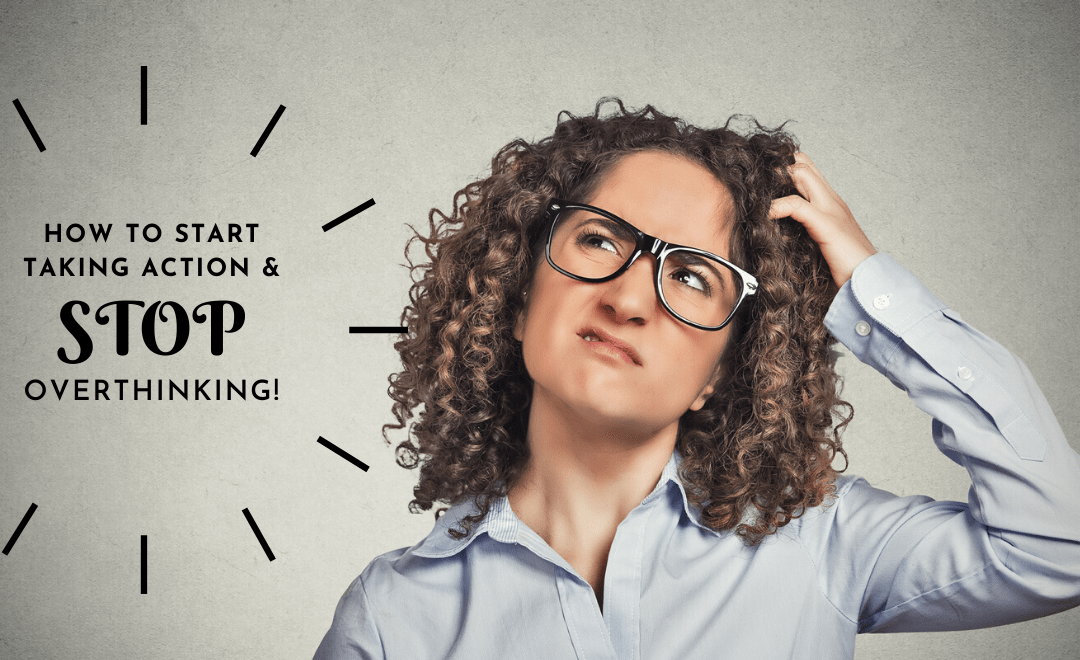 How to Start Taking Action and Stop Overthinking