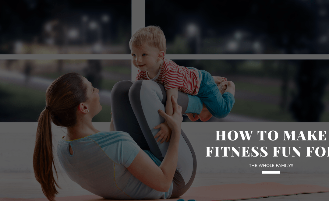 How to Make Fitness Fun for the Whole Family