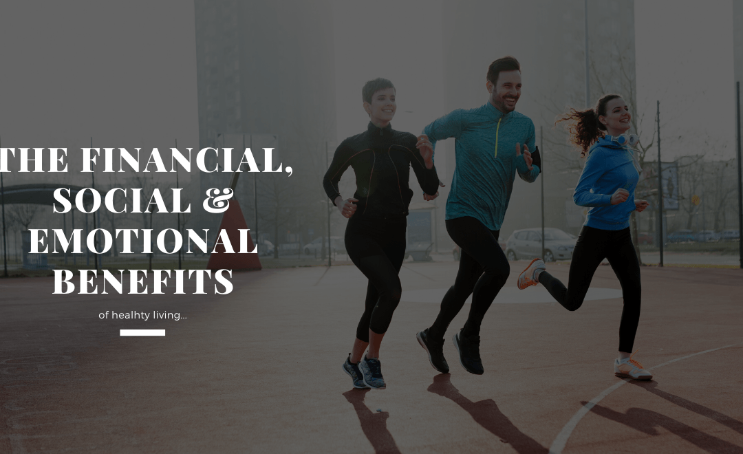 The Financial, Social and Emotional Benefits of Healthy Living