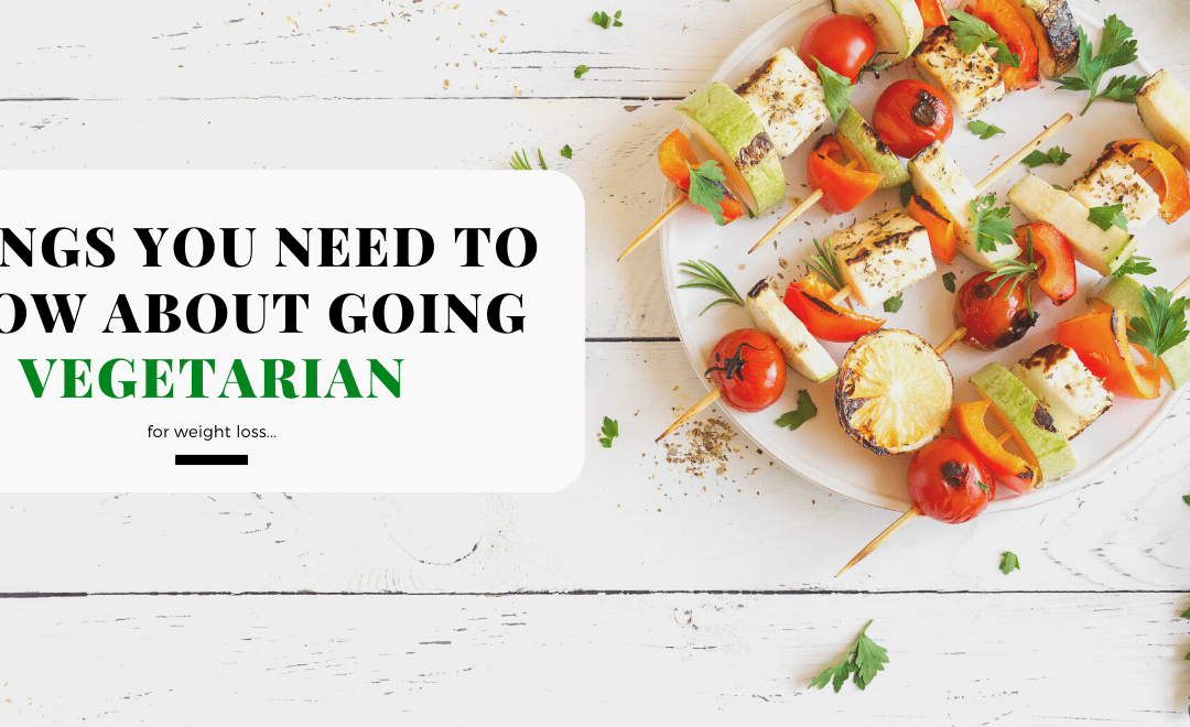Things You Need to Know About Going Vegetarian for Weight Loss