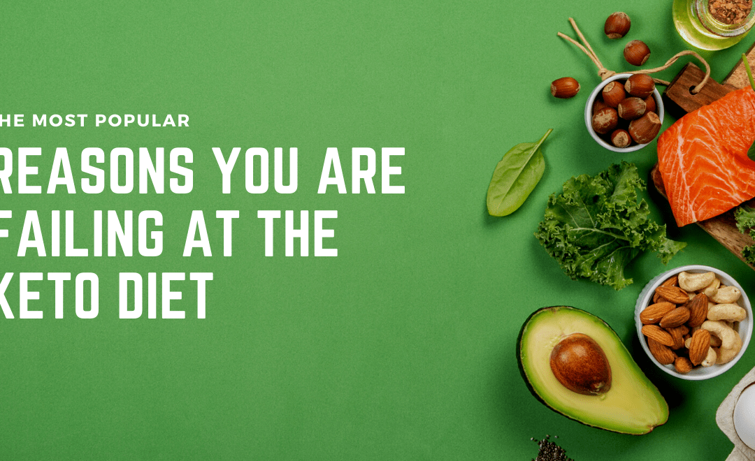 7 Reasons You Are Failing at the Ketogenic Diet (and what you can do about it)